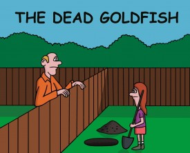 A girl decides to bury her dead goldfish in her backyard. A neighbor wonders why she is digging a larger than necessary hole. She has a good reason!