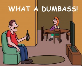 """What a dumbass"", yelled the man at the TV. His wife listened to his angry tirade from the next room. What the hell was her husband watching?"