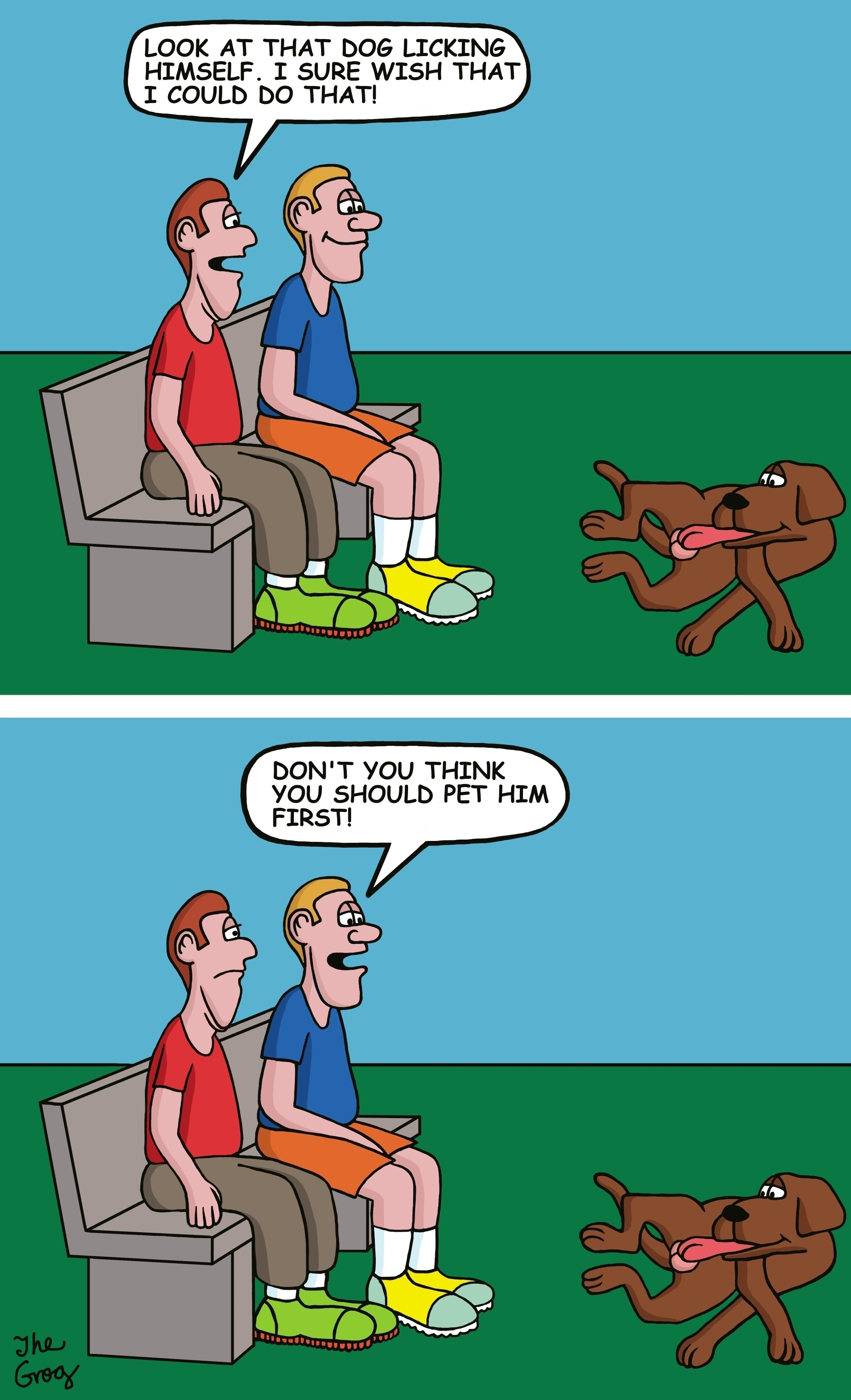 """Two men are sitting on a park bench watching a dog. The dog is licking his privates. One man says to the other, """"Look at that dog licking himself. I sure wish I could do that."""" """"Me too"""", says the other man, """"but don't you think you should pet him first."""""""