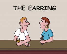 An earring can be a fashion statement but not for this conservative guy. His buddy wants to know why he suddenly has decided to wear one.