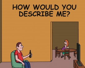 """How would you describe me"", asked the inquisitive wife to her husband. The husband has a very clever answer."