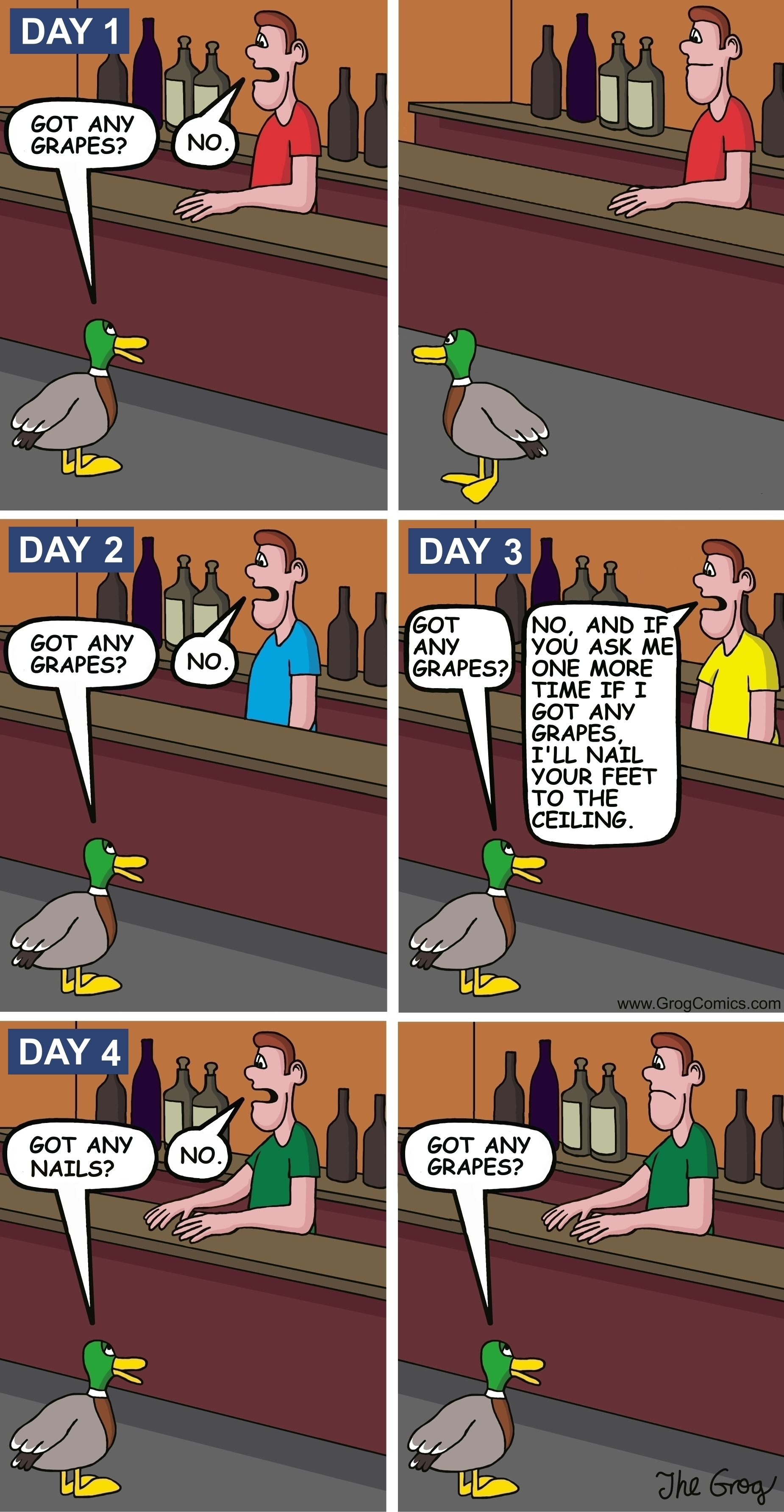 "A duck walks into a bar. ""Got any grapes?"", says the duck to the bartender. ""No"", replies the bartender. The duck leaves. The next day, the same duck walks into the bar. ""Got any grapes?"", says the duck to the same bartender. ""No"", says the bartender. The duck leaves. On the third day, the same duck walks into the bar. ""Got any grapes?"", asks the duck. The bartender says angrily, ""No, and if you ask me one more time if I got any grapes, I'll nail your feet to the ceiling."" The next day, the duck walks into the bar. ""Got any nails?"", asks the duck to the bartender. The bartender, says ""No."" The duck says, ""Got any grapes?"""