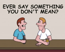 Ever say something you don't mean? Of course, we all do from time to time. A guy tells his drinking buddy how he was thinking one thing and said another.