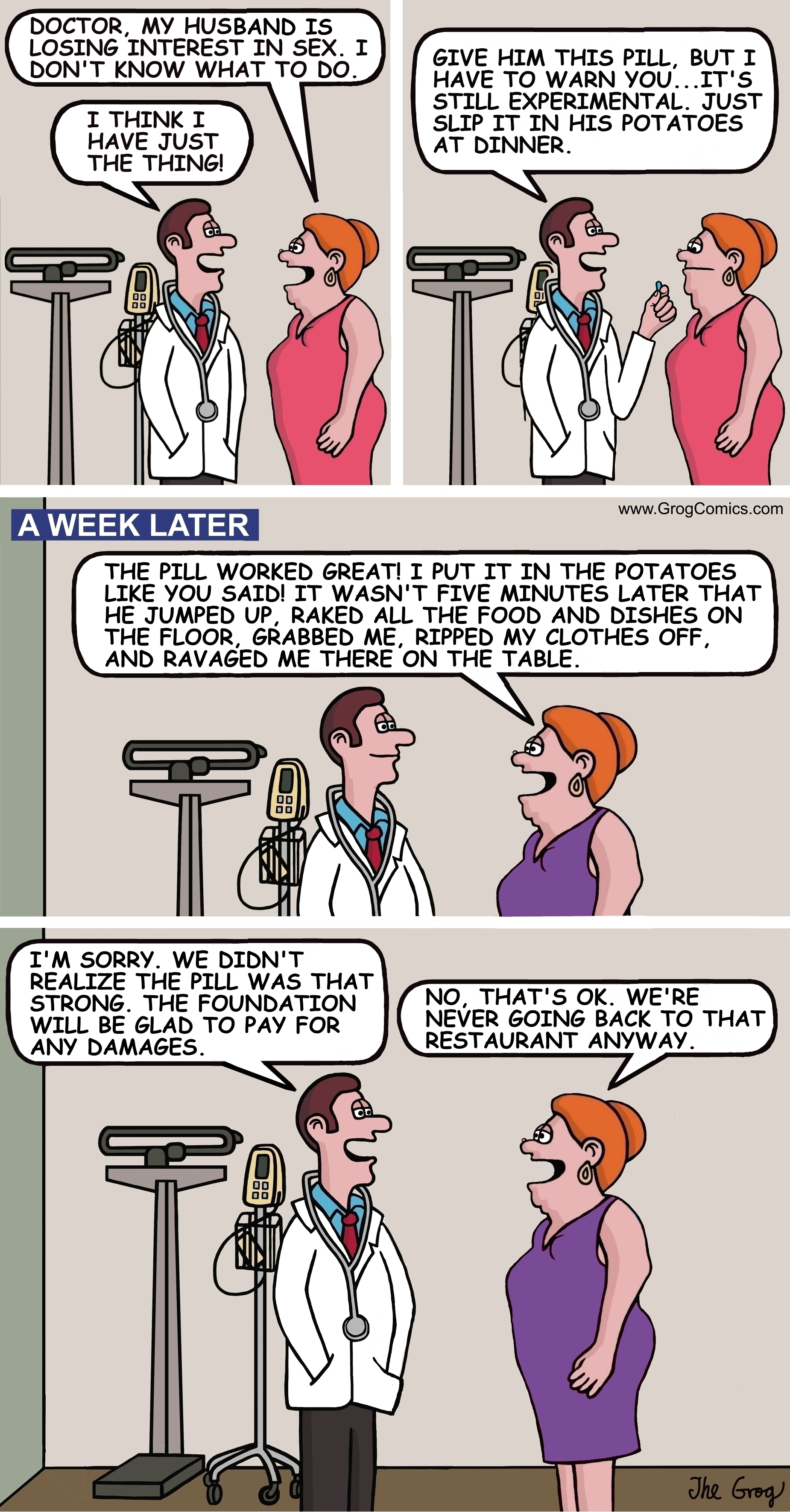 """A woman goes to the doctor and complains to him about her sex life. """"Doctor, my husband is losing interest in sex. I don't know what to do"""", says the concerned wife. The doctor says, """"I think I have just the thing."""" He holds out his hand and says, """"Give him this pill, but I have to warn you...it's still experimental. Just put it in his potatoes at dinner."""" The woman leaves the doctor's office. A week later, the woman returns to the same doctor and says, """"Doctor, the pill worked great. I put it in the potatoes like you said! It wasn't five minutes later that he jumped up, raked all the food and dishes on the floor, grabbed me, ripped my clothes off, and ravaged me there on the table."""" The doctor says, """"I'm sorry. We didn't realize the pill was that strong. The foundation will be glad to pay for any damages."""" """"No, that's OK"""", says the woman. """"We're never going back to that restaurant anyway."""""""