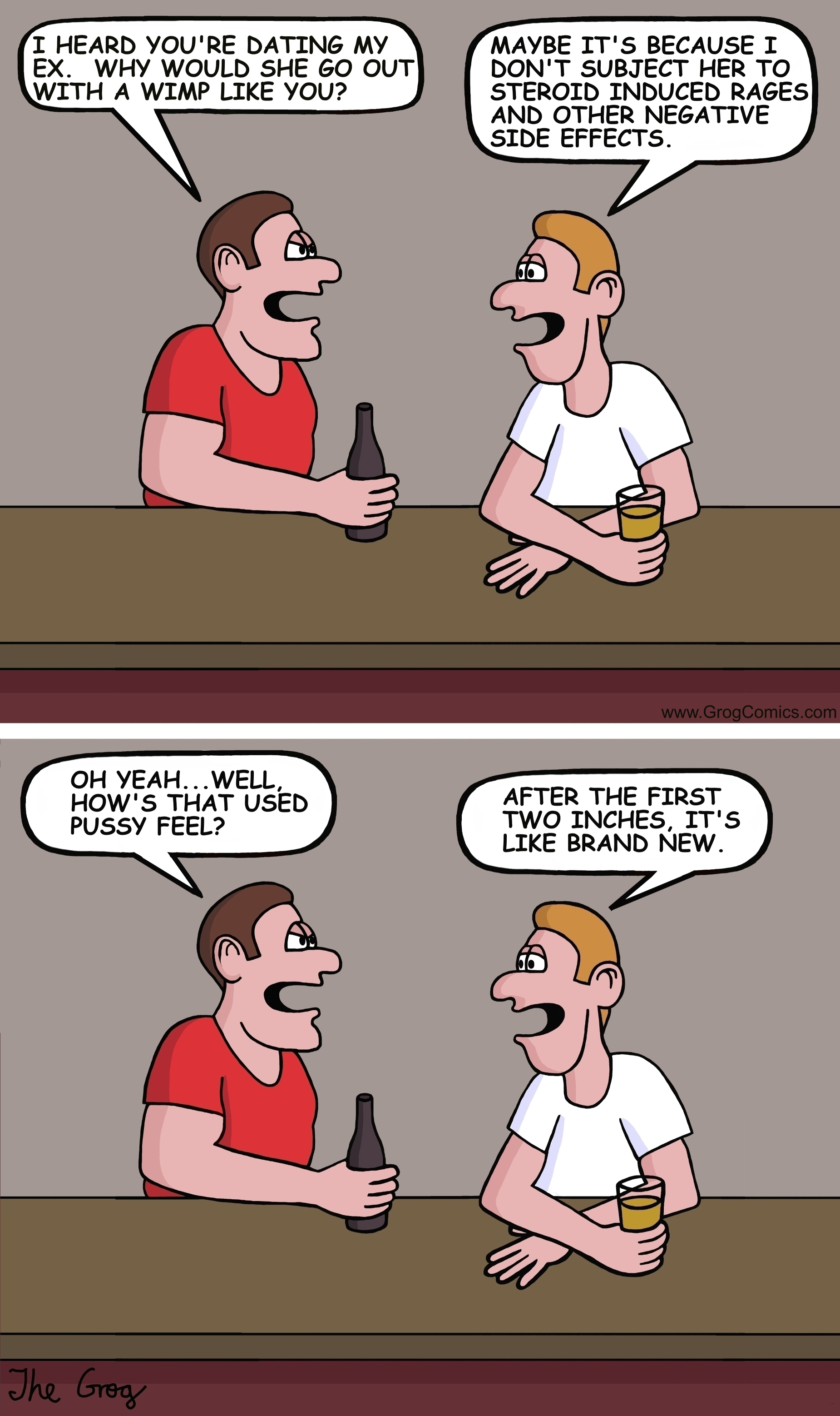 """Two guys are sitting at a bar. One of them is really muscular. It's more than obvious that he takes steroids. The big guy turns to the littler one and says, """"I heard you're dating my ex. Why would she go out with a wimp like you?"""" The smaller guy says, """"Maybe, it's because I don't subject her to steroid induced rages and other negative side effects."""" The big guy says, """"Oh yeah...well how's that used vagina feel?"""" The smaller guys says, """"After the first two inches, it's like brand new."""""""