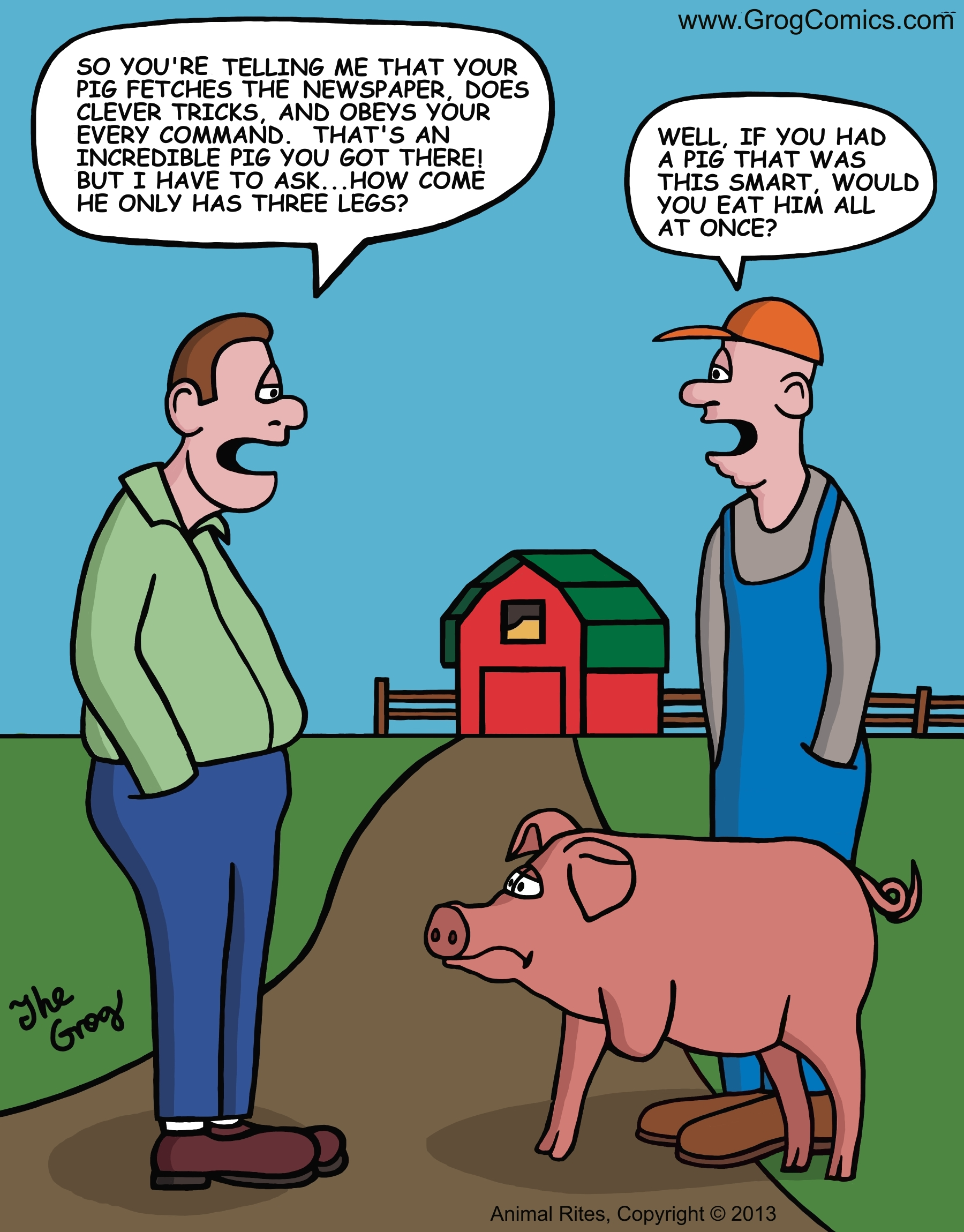 """A farmer shows his friend his new pig. He tells his friend that the pig is the smartest pig he has ever owned. The friend says, """"So you're telling me that your pig fetches the newspaper, does clever tricks, and obeys your every command. That's an incredible pig you got there! But I have to ask...how come he only has three legs?"""" The farmers says, """"Well, if you had a pig that was this smart, would you eat him all at once?"""""""