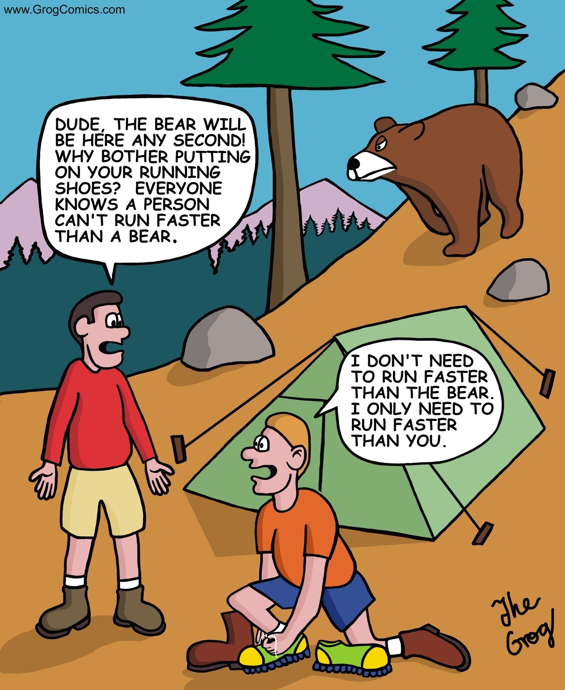 """Two guys are camping when a bear starts approaching their camp site. Before they start running, why guy stops to put on his running shoes. The other guy says, """"Dude, the bear will be here any second! Why bother putting on your running shoes? Everyone knows a person can't run faster than a bear"""". """"I don't need to run faster than the bear"""", says the guy as he changes into his best sneakers. """"I only have to run faster than you."""""""