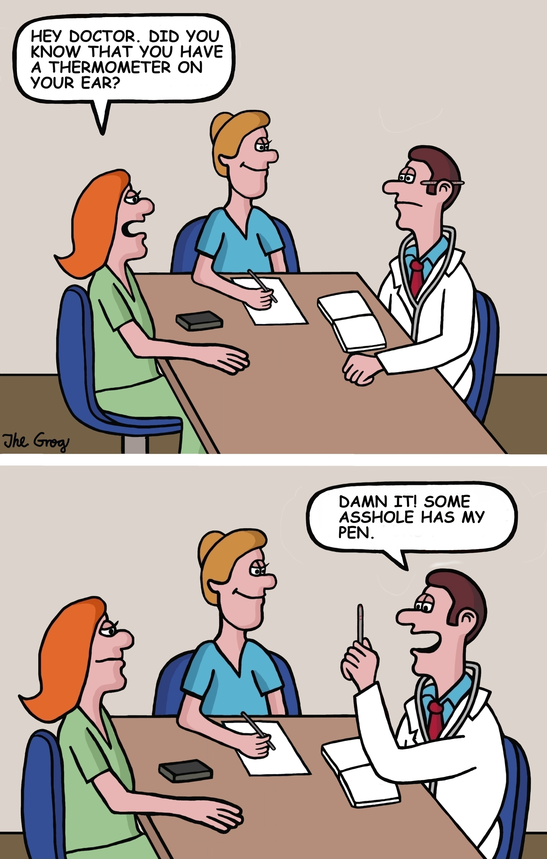"""A doctor is having a meeting with two members of his staff. A nurse says, """"Hey doctor, Did you know that you have a thermometer on your ear."""" The doctor says, """"Damn it! Some a hole has my pen."""""""