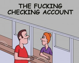 """I want to open a fucking checking account"", said the man to the teller. Really? Is that anyway to talk to someone at a bank? He should be denied service!"