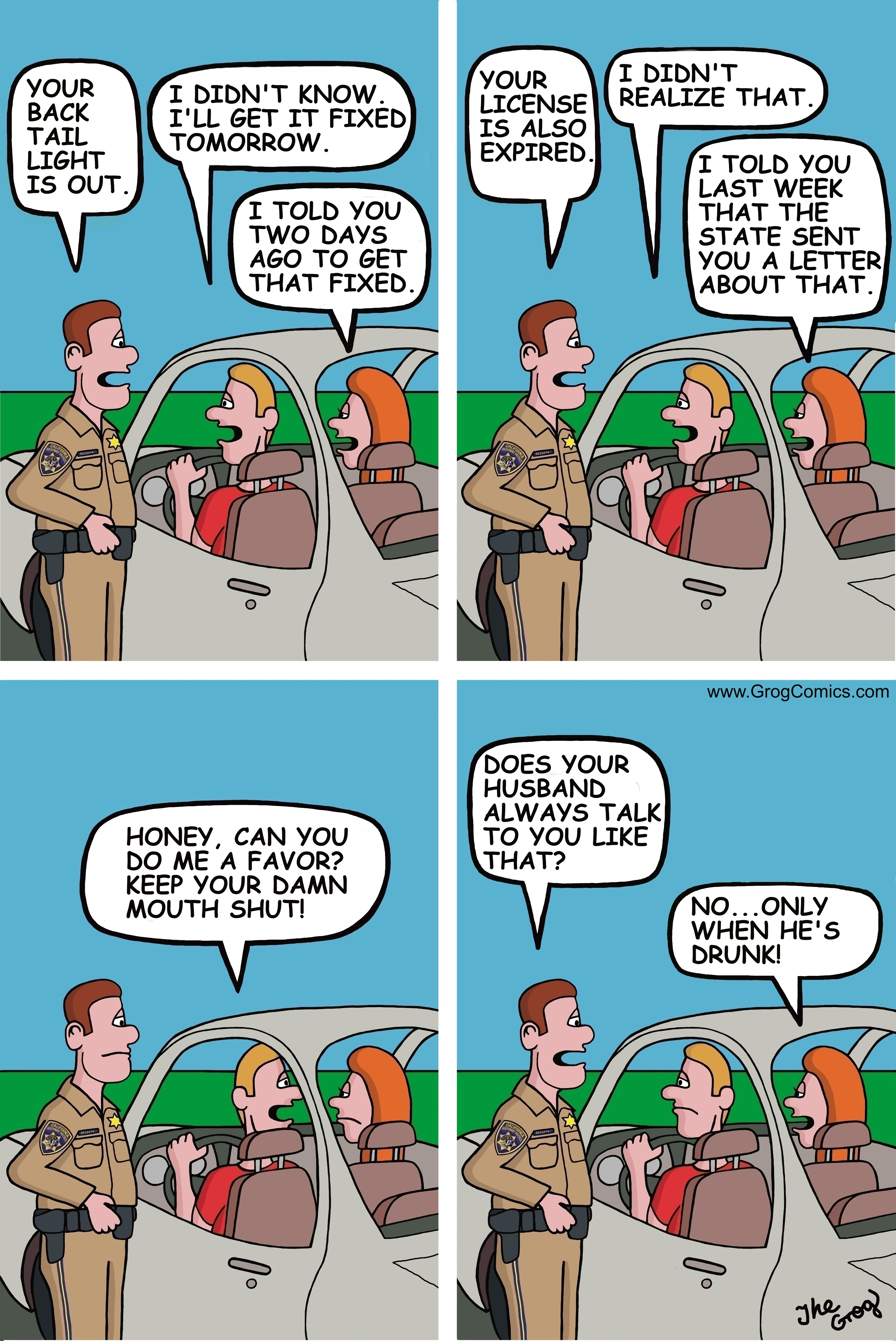 "A husband and wife get pulled over by a policeman. The husband is driving. The officer walks up to the car and says to the husband, ""Your back tail light is out"". The husband says, ""I didn't know. I'll get it fixed tomorrow."" ""I told you two days ago to get that fixed"", says the wife. Your license is also expired"", says the officer. The husband says, ""I didn't realize that"". ""I told you last week that the state sent you a letter about that"", says the wife. The husband is now getting very upset about his wife's interruptions. He says, ""Honey, can you do me a favor? Keep your damn mouth shut!"" The officer says to the wife, ""Does your husband always talk to you like that?"" ""No"", says the wife, ""only when he's drunk."""