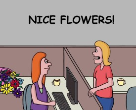 """Nice flowers"", said the women to her coworker. But the coworker doesn't seem to appreciate the beautiful gift. Do the flowers come with expectations?"