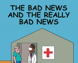 The bad news or the really bad news--which would you rather hear first from your doctor? This old man wants the bad news first.