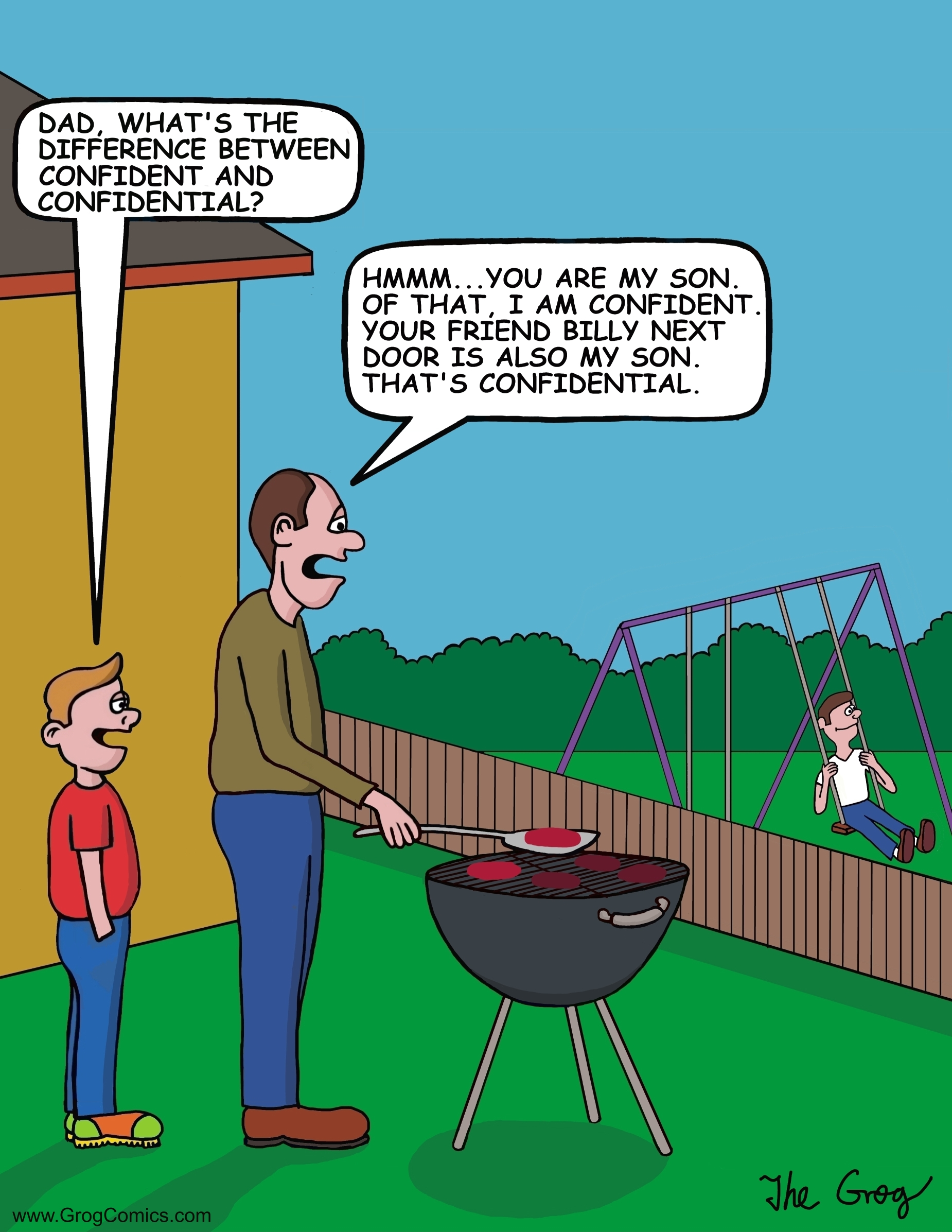 "As a man barbecues in his backyard, his son walks up to him and asks him a question. ""Dad, what's the difference between confident and confidential?"", asks the son. The father says, ""Hmmm...you are my son. Of that, I am confident. Your friend Billy next door is also my son. That's confidential""."