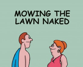 Mowing the lawn can be a laborious task if it's hotter than hell outside. A husband wonders what the reaction would be if he did it naked. His wife knows!