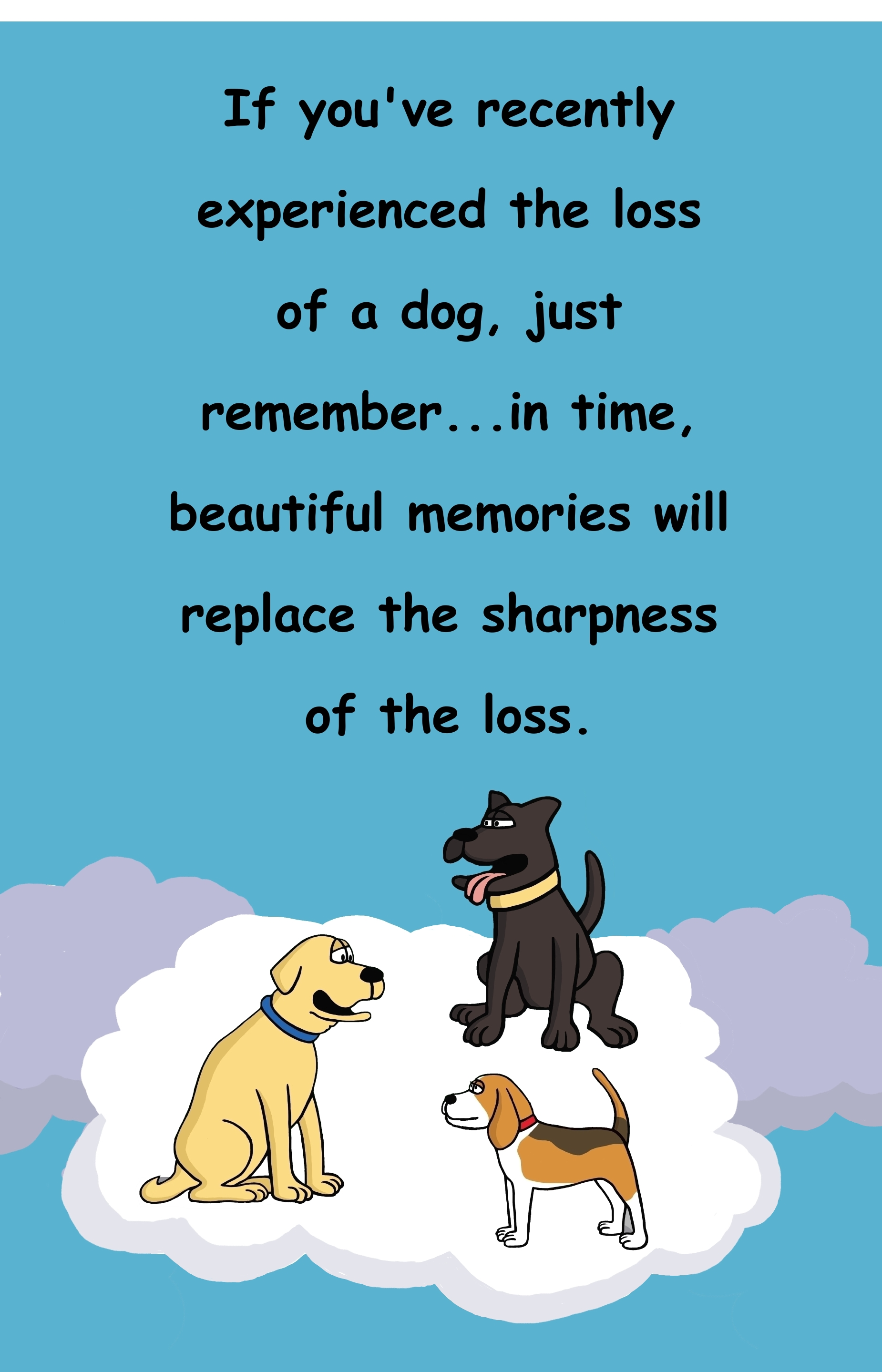 If you've recently experienced the loss of a dog, just remember...in time, beautiful memories will replace the sharpness of the loss.