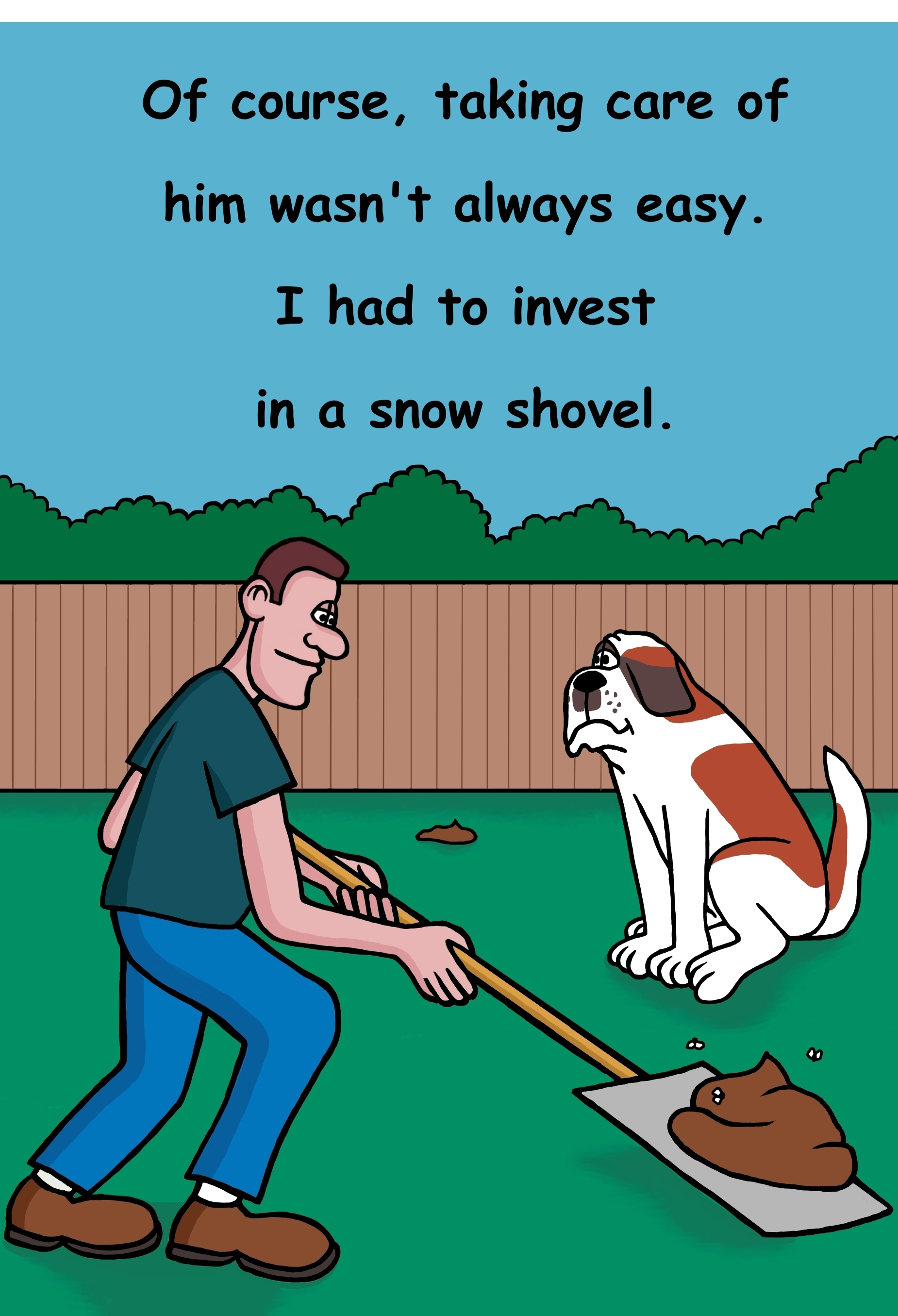 Of course, taking care of him wasn't easy. I had to invest in a snow shovel for his poops.