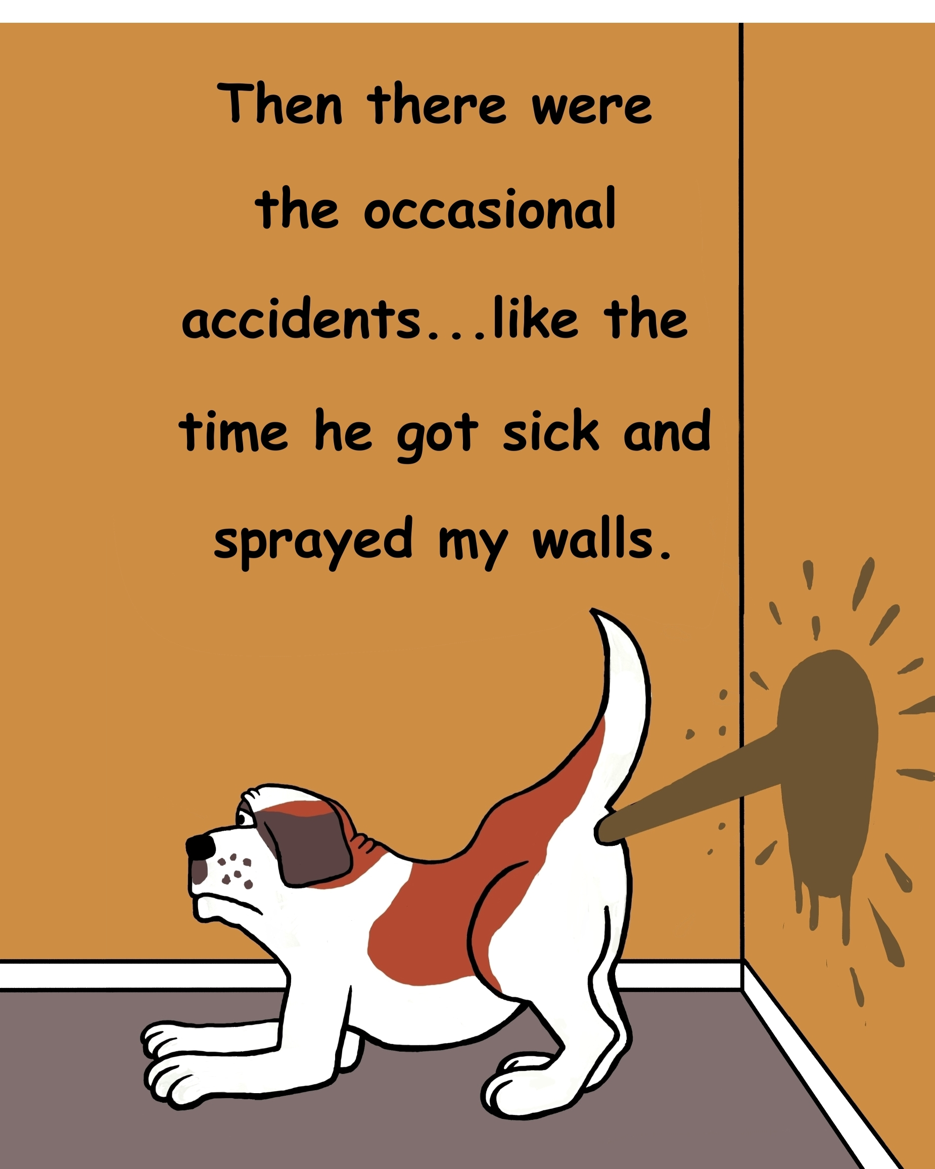Then, there were the occasional accidents...like the time he got sick and sprayed my walls with diarrhea.